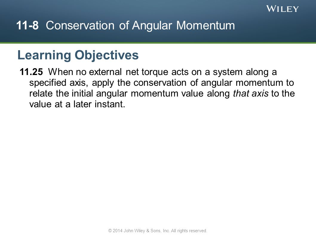 11-8 Conservation of Angular Momentum 11.25 When no external net torque acts on a system along a specified axis, apply the conservation of angular mom