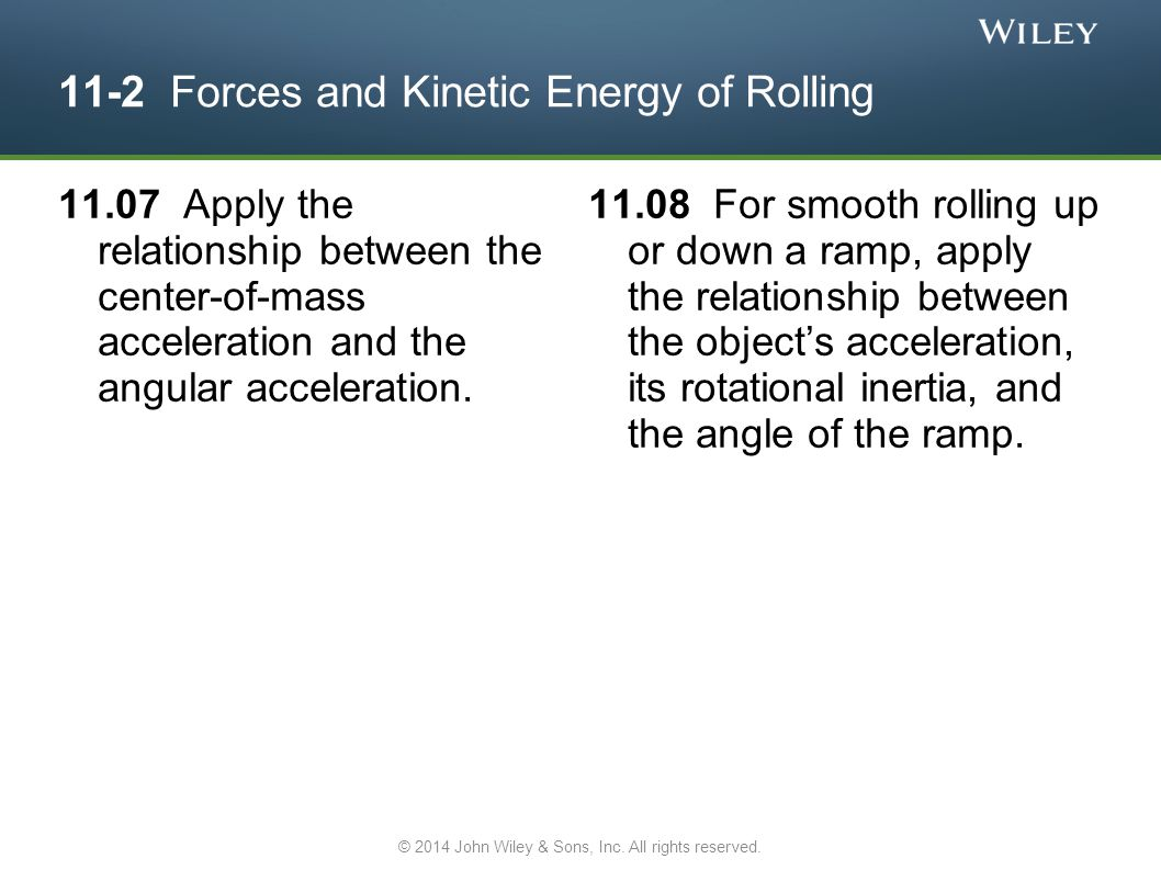 11.07 Apply the relationship between the center-of-mass acceleration and the angular acceleration. 11.08 For smooth rolling up or down a ramp, apply t