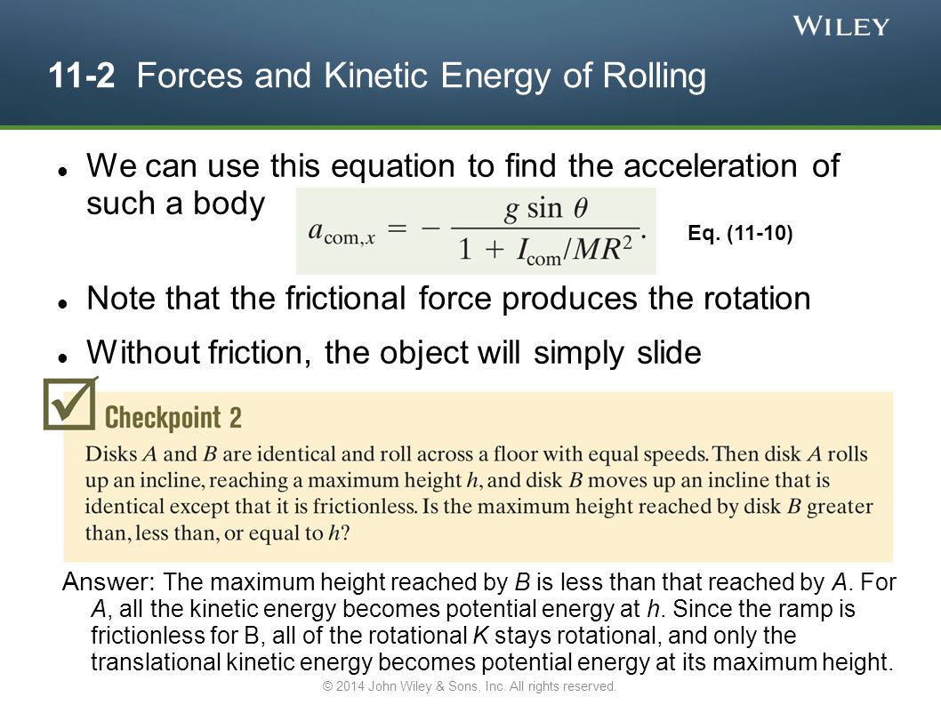 11-2 Forces and Kinetic Energy of Rolling We can use this equation to find the acceleration of such a body Note that the frictional force produces the