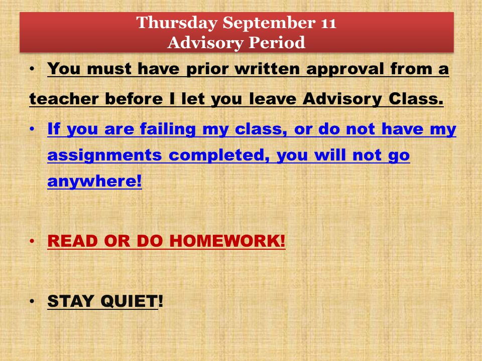Thursday September 11 Advisory Period You must have prior written approval from a teacher before I let you leave Advisory Class.