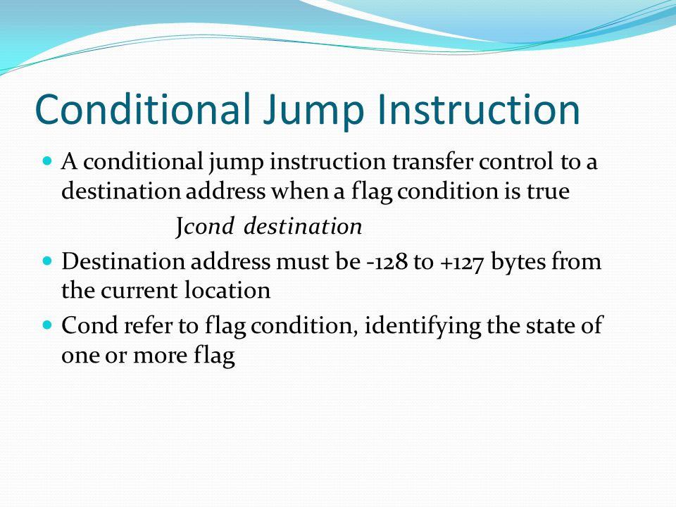 Conditional Jump Instruction A conditional jump instruction transfer control to a destination address when a flag condition is true Jconddestination Destination address must be -128 to +127 bytes from the current location Cond refer to flag condition, identifying the state of one or more flag