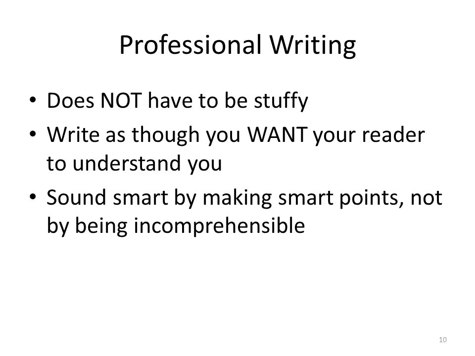Professional Writing Does NOT have to be stuffy Write as though you WANT your reader to understand you Sound smart by making smart points, not by being incomprehensible 10