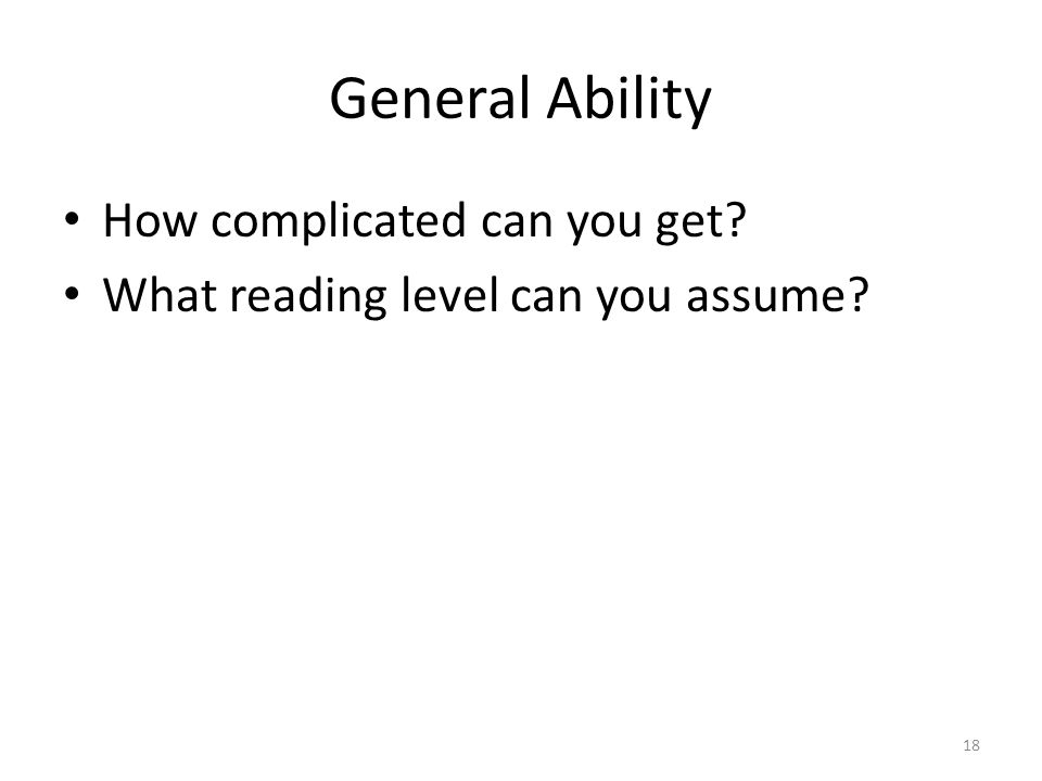 General Ability How complicated can you get What reading level can you assume 18