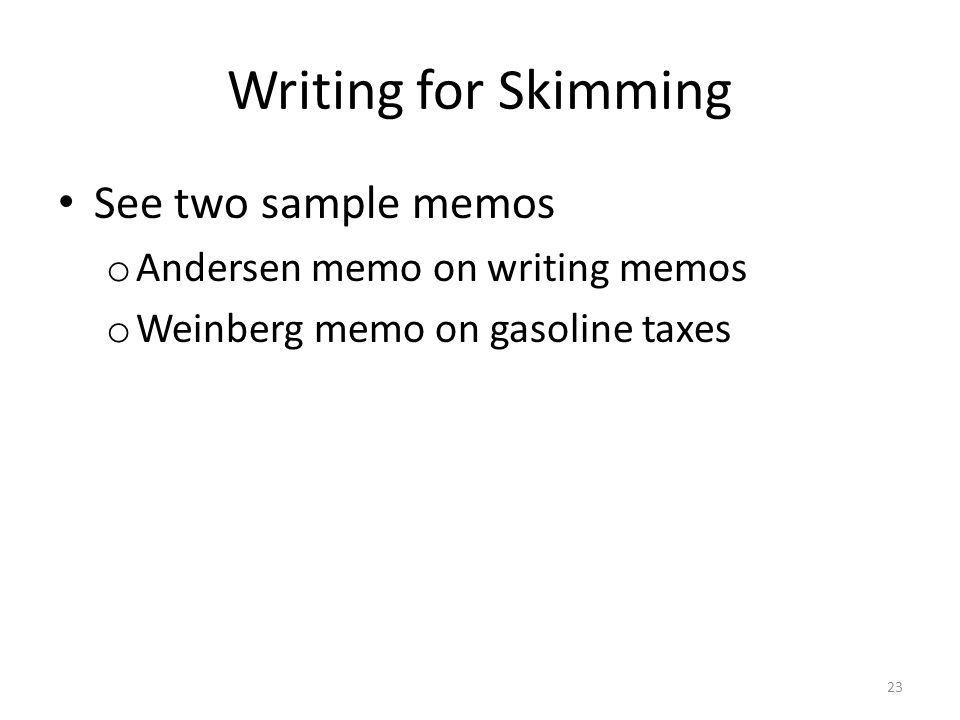 Writing for Skimming See two sample memos o Andersen memo on writing memos o Weinberg memo on gasoline taxes 23