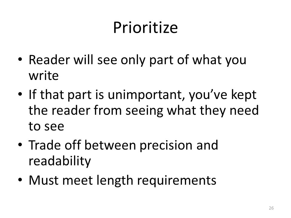 Prioritize Reader will see only part of what you write If that part is unimportant, you've kept the reader from seeing what they need to see Trade off between precision and readability Must meet length requirements 26