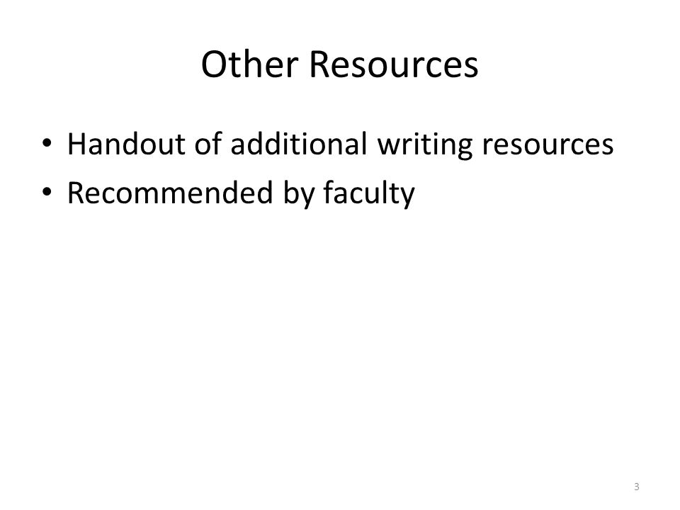 Other Resources Handout of additional writing resources Recommended by faculty 3