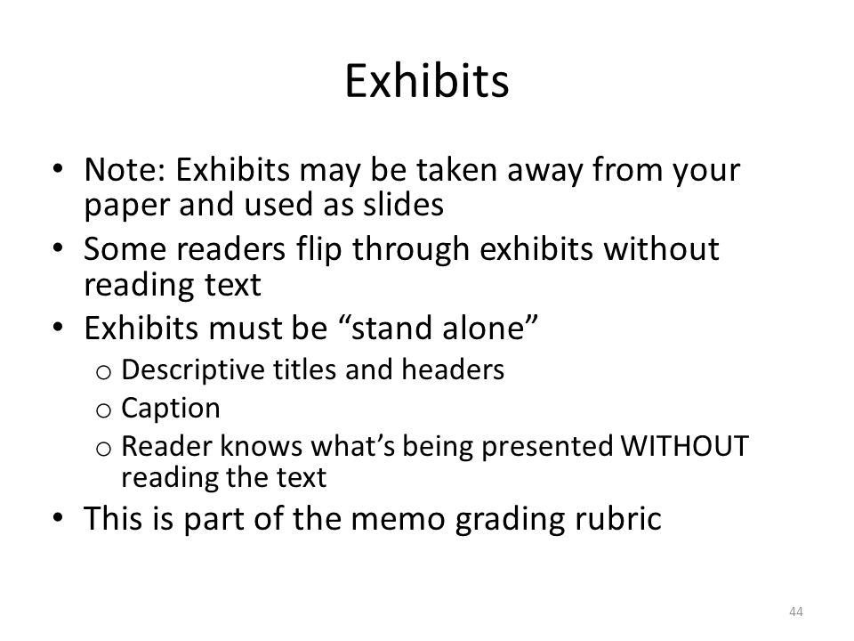 Exhibits Note: Exhibits may be taken away from your paper and used as slides Some readers flip through exhibits without reading text Exhibits must be stand alone o Descriptive titles and headers o Caption o Reader knows what's being presented WITHOUT reading the text This is part of the memo grading rubric 44
