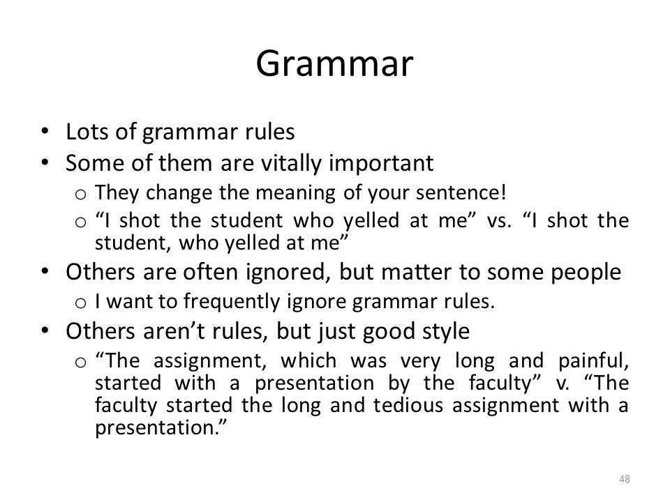 Grammar Lots of grammar rules Some of them are vitally important o They change the meaning of your sentence.
