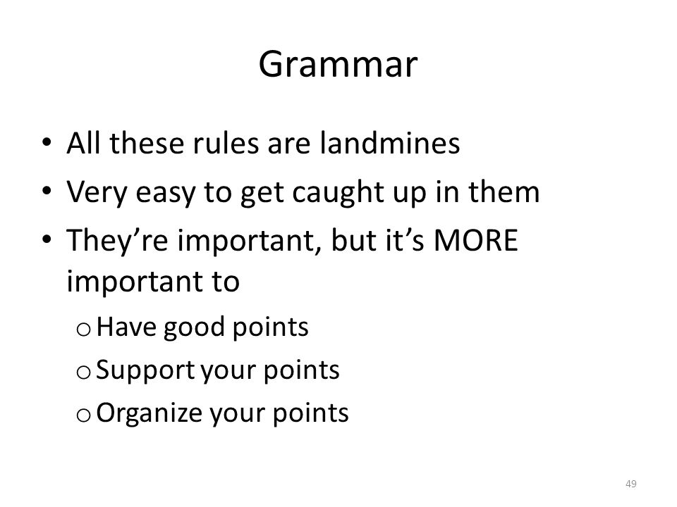 Grammar All these rules are landmines Very easy to get caught up in them They're important, but it's MORE important to o Have good points o Support your points o Organize your points 49