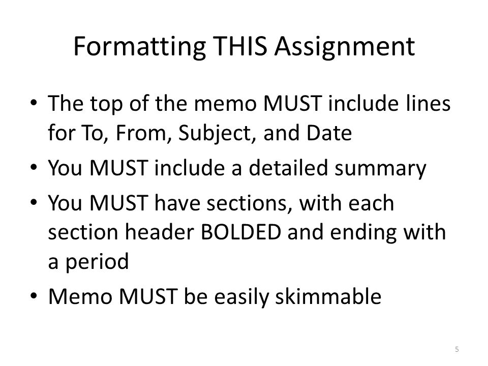 Formatting THIS Assignment The top of the memo MUST include lines for To, From, Subject, and Date You MUST include a detailed summary You MUST have sections, with each section header BOLDED and ending with a period Memo MUST be easily skimmable 5