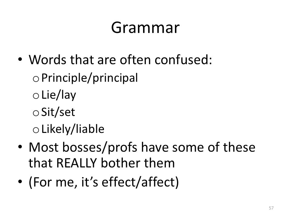 Grammar Words that are often confused: o Principle/principal o Lie/lay o Sit/set o Likely/liable Most bosses/profs have some of these that REALLY bother them (For me, it's effect/affect) 57