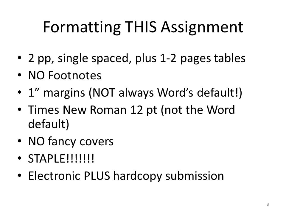 Formatting THIS Assignment 2 pp, single spaced, plus 1-2 pages tables NO Footnotes 1 margins (NOT always Word's default!) Times New Roman 12 pt (not the Word default) NO fancy covers STAPLE!!!!!!.