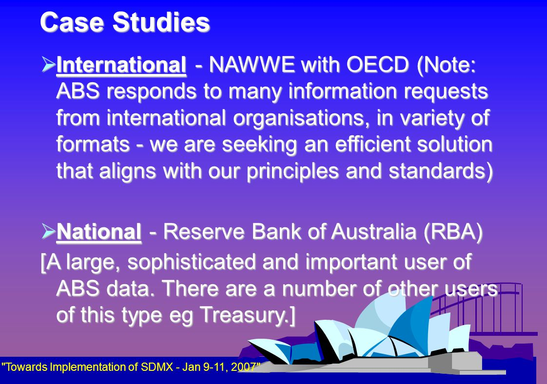 Case Studies  International - NAWWE with OECD (Note: ABS responds to many information requests from international organisations, in variety of formats - we are seeking an efficient solution that aligns with our principles and standards)  National - Reserve Bank of Australia (RBA) [A large, sophisticated and important user of ABS data.