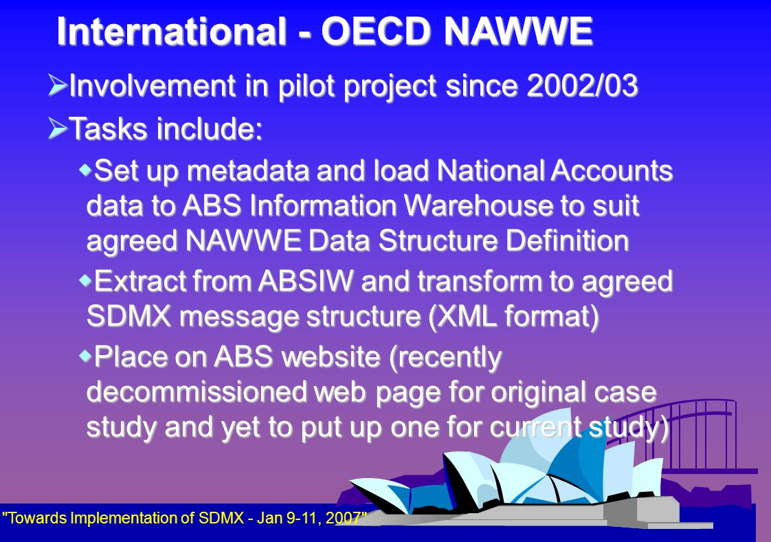International - OECD NAWWE  Involvement in pilot project since 2002/03  Tasks include:  Set up metadata and load National Accounts data to ABS Information Warehouse to suit agreed NAWWE Data Structure Definition  Extract from ABSIW and transform to agreed SDMX message structure (XML format)  Place on ABS website (recently decommissioned web page for original case study and yet to put up one for current study) Towards Implementation of SDMX - Jan 9-11, 2007