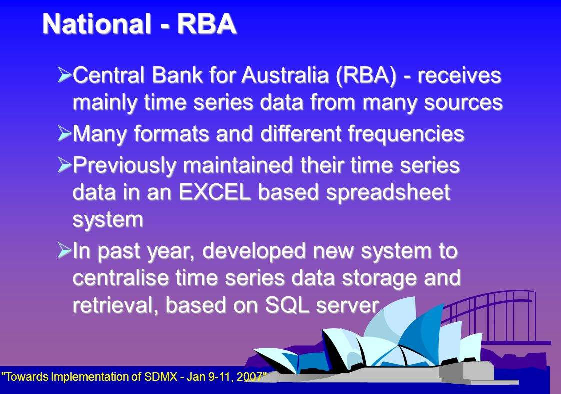 National - RBA Towards Implementation of SDMX - Jan 9-11, 2007  Central Bank for Australia (RBA) - receives mainly time series data from many sources  Many formats and different frequencies  Previously maintained their time series data in an EXCEL based spreadsheet system  In past year, developed new system to centralise time series data storage and retrieval, based on SQL server