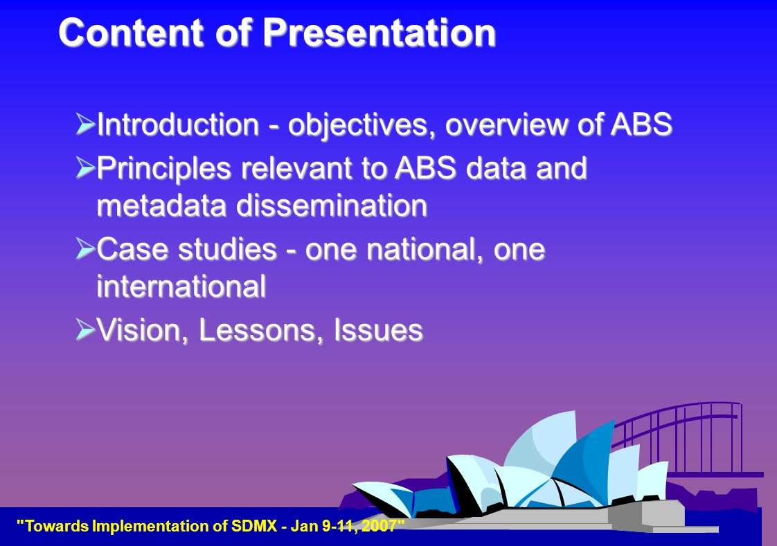 Content of Presentation  Introduction - objectives, overview of ABS  Principles relevant to ABS data and metadata dissemination  Case studies - one national, one international  Vision, Lessons, Issues Towards Implementation of SDMX - Jan 9-11, 2007