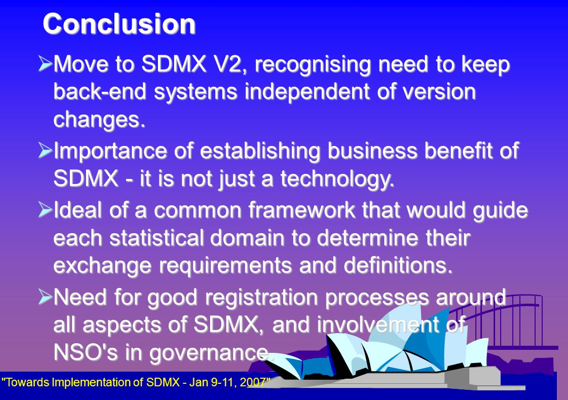 Conclusion Towards Implementation of SDMX - Jan 9-11, 2007  Move to SDMX V2, recognising need to keep back-end systems independent of version changes.