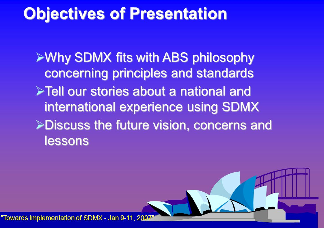 Objectives of Presentation  Why SDMX fits with ABS philosophy concerning principles and standards  Tell our stories about a national and international experience using SDMX  Discuss the future vision, concerns and lessons