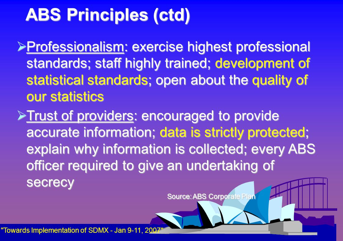 ABS Principles (ctd)  Professionalism: exercise highest professional standards; staff highly trained; development of statistical standards; open about the quality of our statistics  Trust of providers: encouraged to provide accurate information; data is strictly protected; explain why information is collected; every ABS officer required to give an undertaking of secrecy Source: ABS Corporate Plan Source: ABS Corporate Plan Towards Implementation of SDMX - Jan 9-11, 2007