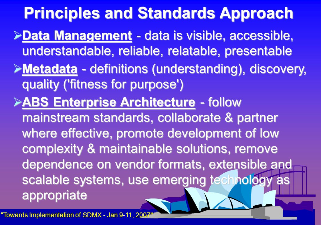 Principles and Standards Approach  Data Management - data is visible, accessible, understandable, reliable, relatable, presentable  Metadata - definitions (understanding), discovery, quality ( fitness for purpose )  ABS Enterprise Architecture - follow mainstream standards, collaborate & partner where effective, promote development of low complexity & maintainable solutions, remove dependence on vendor formats, extensible and scalable systems, use emerging technology as appropriate Towards Implementation of SDMX - Jan 9-11, 2007