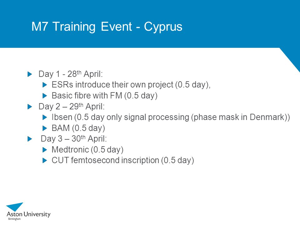 M7 Training Event - Cyprus Day 1 - 28 th April: ESRs introduce their own project (0.5 day), Basic fibre with FM (0.5 day) Day 2 – 29 th April: Ibsen (0.5 day only signal processing (phase mask in Denmark)) BAM (0.5 day) Day 3 – 30 th April: Medtronic (0.5 day) CUT femtosecond inscription (0.5 day)