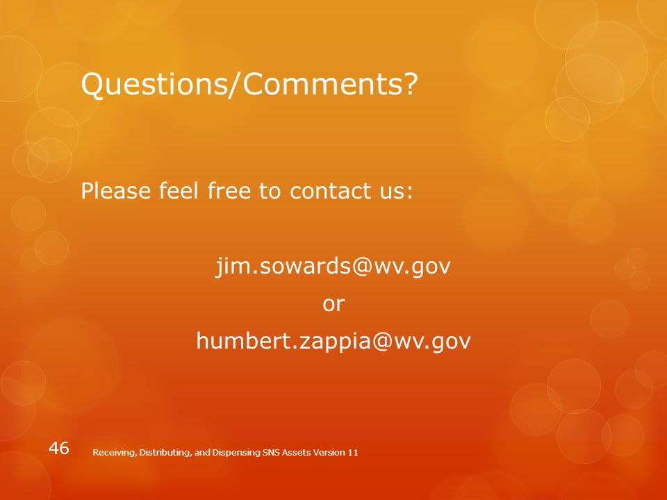 Questions/Comments? Please feel free to contact us: jim.sowards@wv.gov or humbert.zappia@wv.gov Receiving, Distributing, and Dispensing SNS Assets Ver
