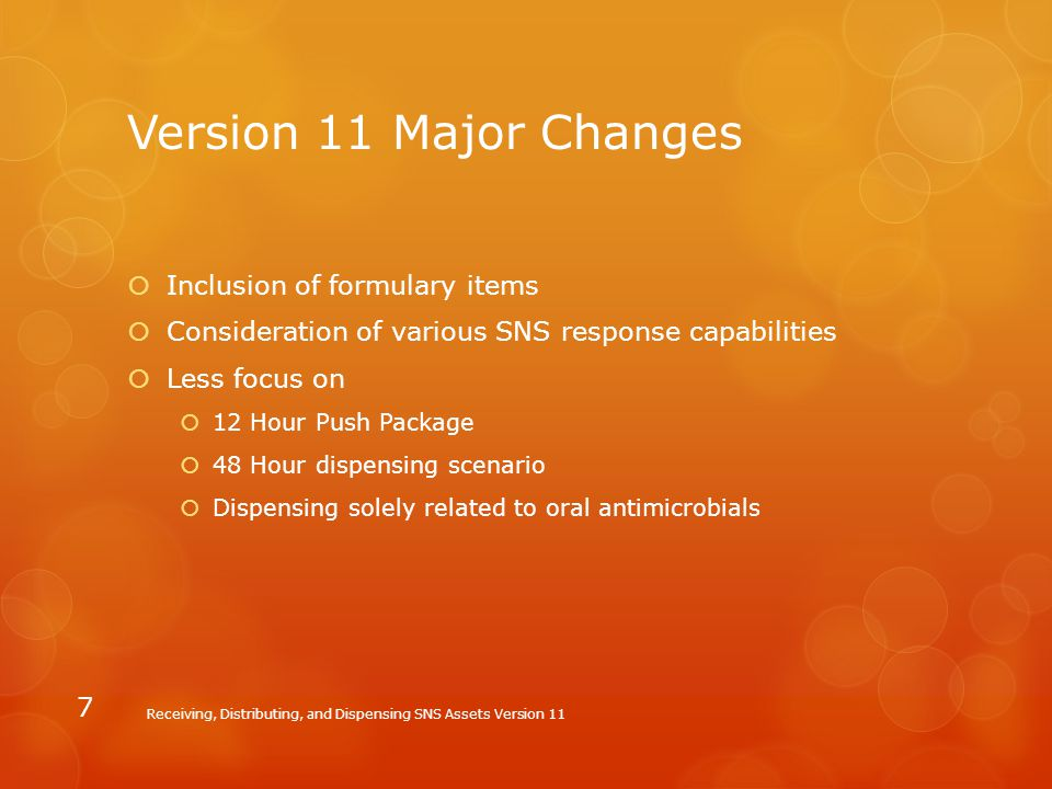 Version 11 Major Changes  Inclusion of formulary items  Consideration of various SNS response capabilities  Less focus on  12 Hour Push Package 
