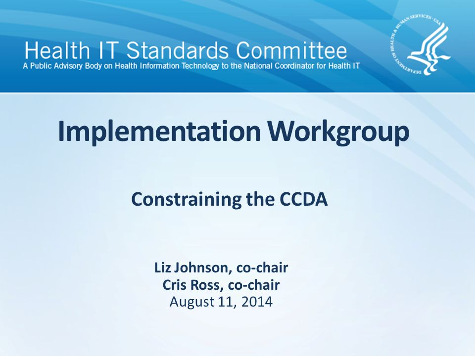 Constraining the CCDA Implementation Workgroup Liz Johnson, co-chair Cris Ross, co-chair August 11, 2014
