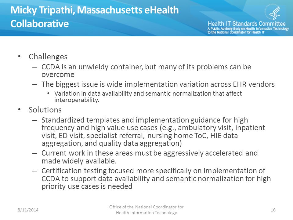 Micky Tripathi, Massachusetts eHealth Collaborative Challenges – CCDA is an unwieldy container, but many of its problems can be overcome – The biggest issue is wide implementation variation across EHR vendors Variation in data availability and semantic normalization that affect interoperability.