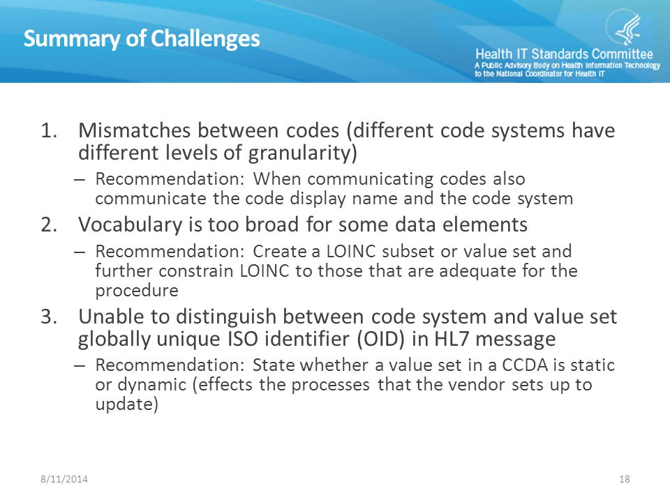Summary of Challenges 1.Mismatches between codes (different code systems have different levels of granularity) – Recommendation: When communicating codes also communicate the code display name and the code system 2.Vocabulary is too broad for some data elements – Recommendation: Create a LOINC subset or value set and further constrain LOINC to those that are adequate for the procedure 3.Unable to distinguish between code system and value set globally unique ISO identifier (OID) in HL7 message – Recommendation: State whether a value set in a CCDA is static or dynamic (effects the processes that the vendor sets up to update) 188/11/2014