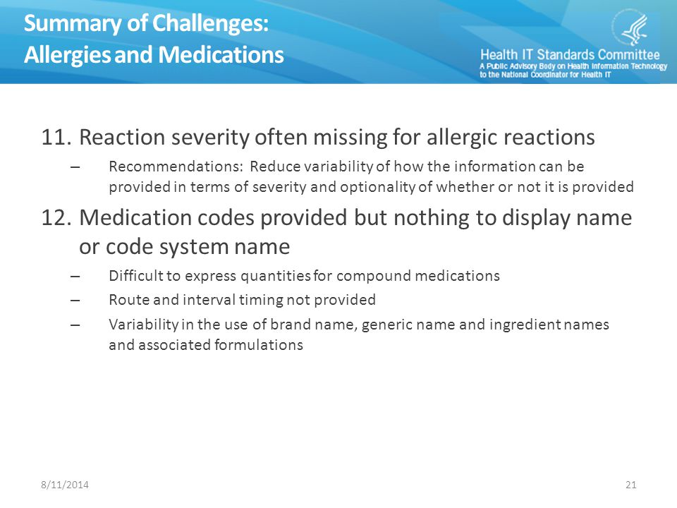 Summary of Challenges: Allergies and Medications 11.Reaction severity often missing for allergic reactions – Recommendations: Reduce variability of how the information can be provided in terms of severity and optionality of whether or not it is provided 12.Medication codes provided but nothing to display name or code system name – Difficult to express quantities for compound medications – Route and interval timing not provided – Variability in the use of brand name, generic name and ingredient names and associated formulations 218/11/2014
