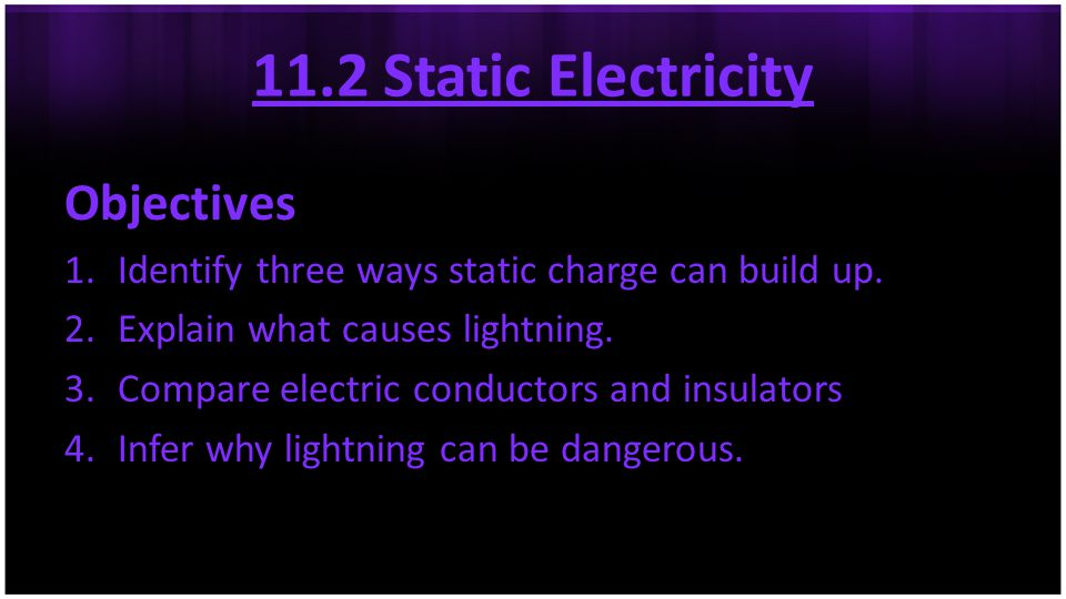 11.2 Static Electricity Objectives 1.Identify three ways static charge can build up. 2.Explain what causes lightning. 3.Compare electric conductors an