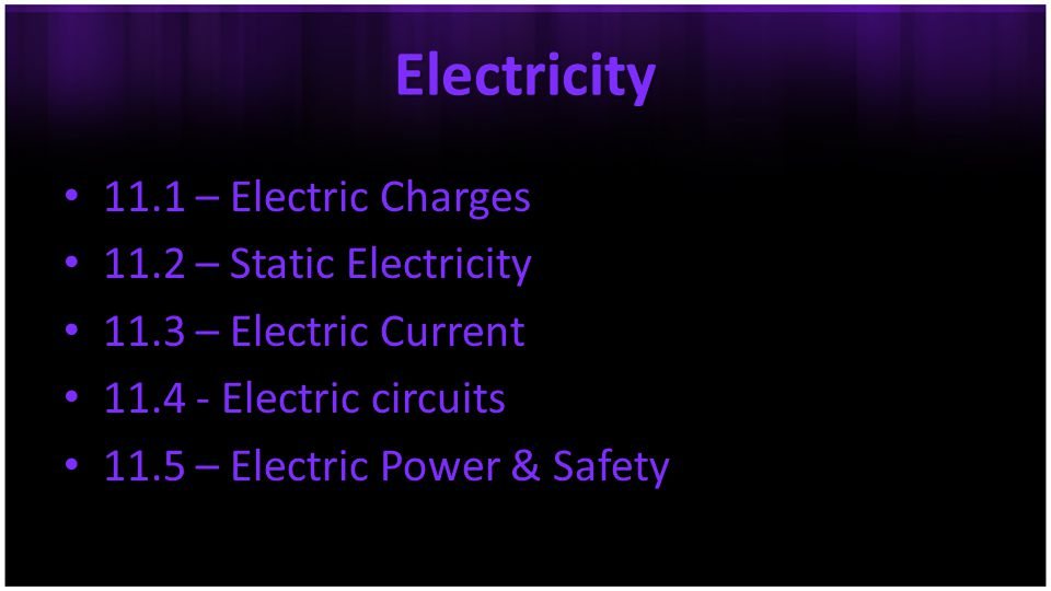 Electricity 11.1 – Electric Charges 11.2 – Static Electricity 11.3 – Electric Current 11.4 - Electric circuits 11.5 – Electric Power & Safety
