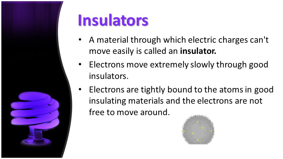 Insulators A material through which electric charges can't move easily is called an insulator. Electrons move extremely slowly through good insulators