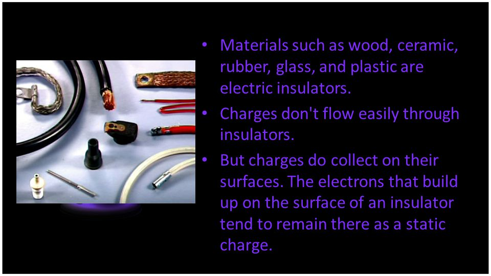 Materials such as wood, ceramic, rubber, glass, and plastic are electric insulators. Charges don't flow easily through insulators. But charges do coll