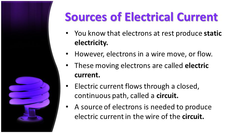 Sources of Electrical Current You know that electrons at rest produce static electricity. However, electrons in a wire move, or flow. These moving ele