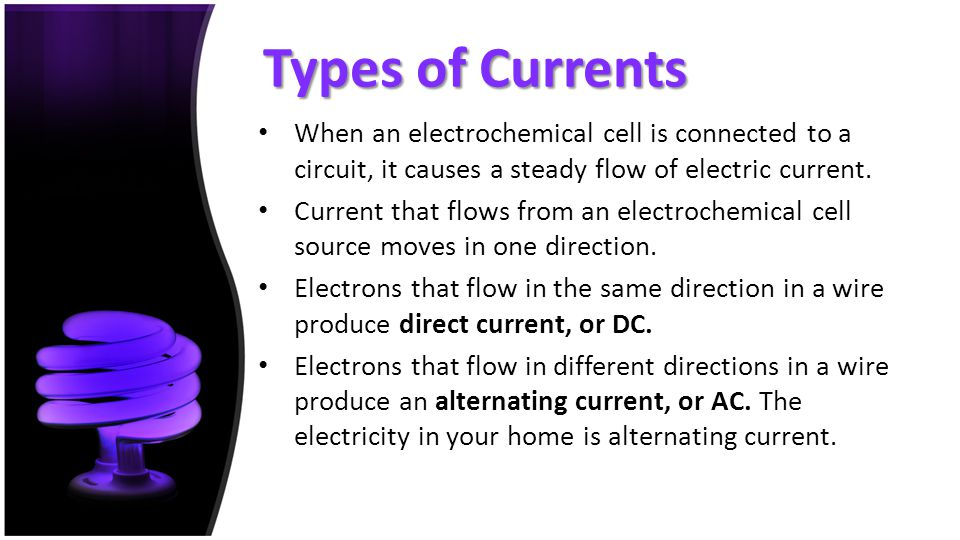 Types of Currents When an electrochemical cell is connected to a circuit, it causes a steady flow of electric current. Current that flows from an elec