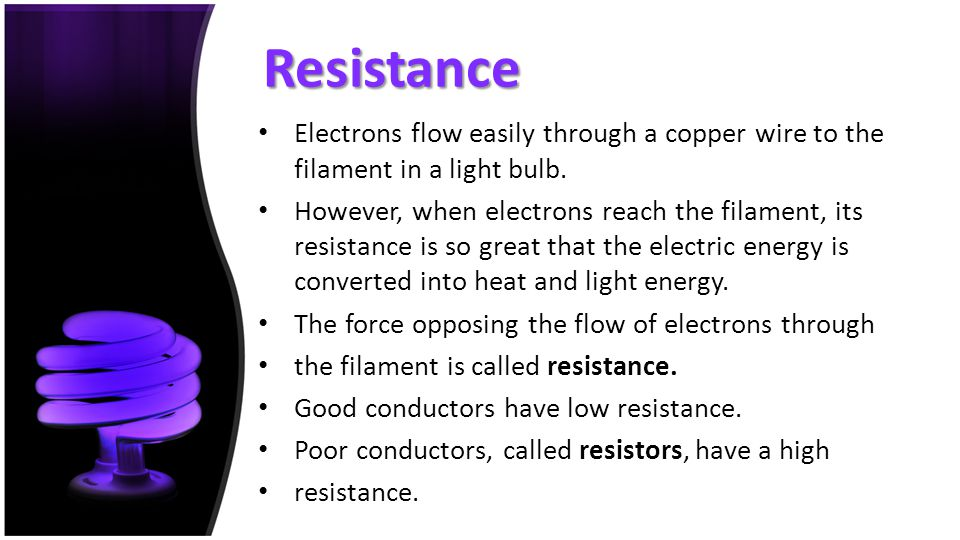 Resistance Electrons flow easily through a copper wire to the filament in a light bulb. However, when electrons reach the filament, its resistance is