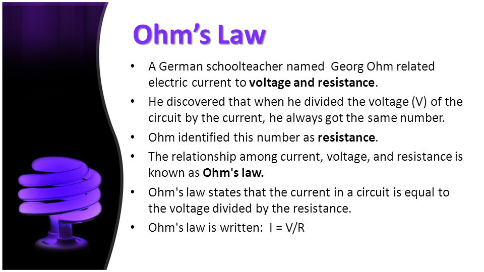 Ohm's Law A German schoolteacher named Georg Ohm related electric current to voltage and resistance. He discovered that when he divided the voltage (V
