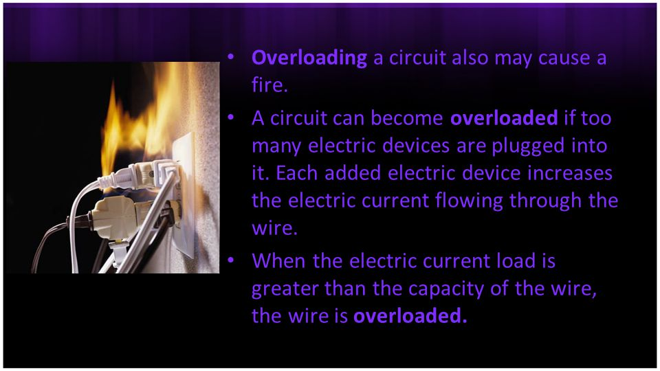 Overloading a circuit also may cause a fire. A circuit can become overloaded if too many electric devices are plugged into it. Each added electric dev