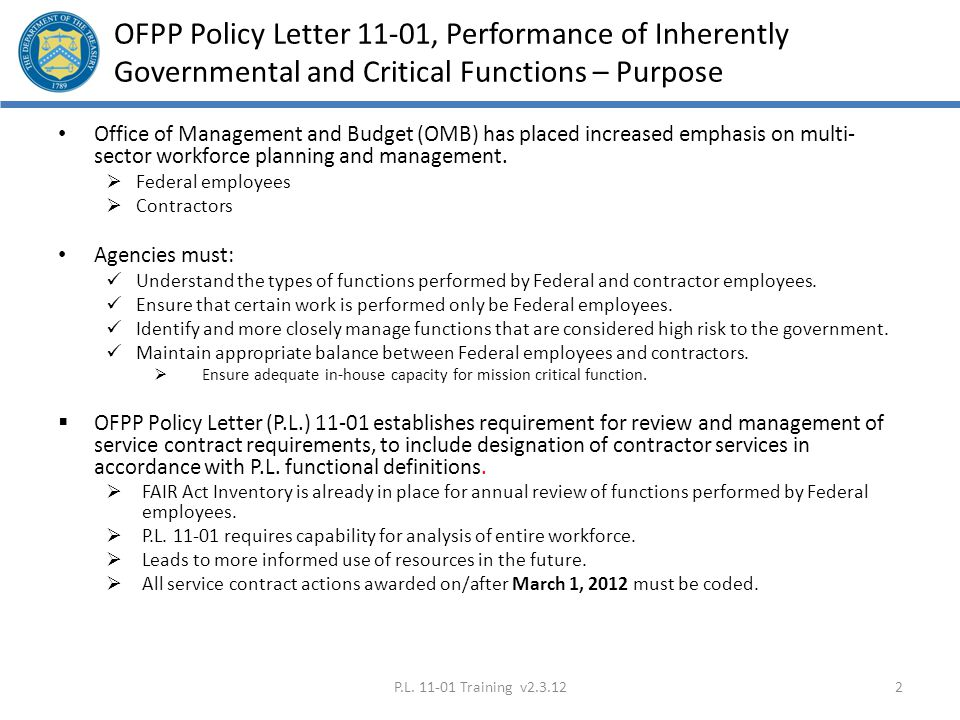 Policy References and Links OFPP Policy Letter (P.L.) 11-01, Performance of Inherently Governmental and Critical Functions, * dated September 12, 2011 (Alternate link: Performance of Inherently Governmental and Critical Functions | The White House )Performance of Inherently Governmental and Critical FunctionsPerformance of Inherently Governmental and Critical Functions | The White House) OFPP Memorandum, Service Contract Inventories, dated December 19, 2011Service Contract Inventories Department of the Treasury Acquisition Procedures Update (APU) 2012-01, Performance of Inherently Governmental and Critical functions and the Coding of Service Contract Requirements *, dated January 31, 2012Performance of Inherently Governmental and Critical functions and the Coding of Service Contract Requirements Department of the Treasury Coding of Service Contract Requirement Worksheet* (Draft as of February 3)Coding of Service Contract Requirement Worksheet P.L.