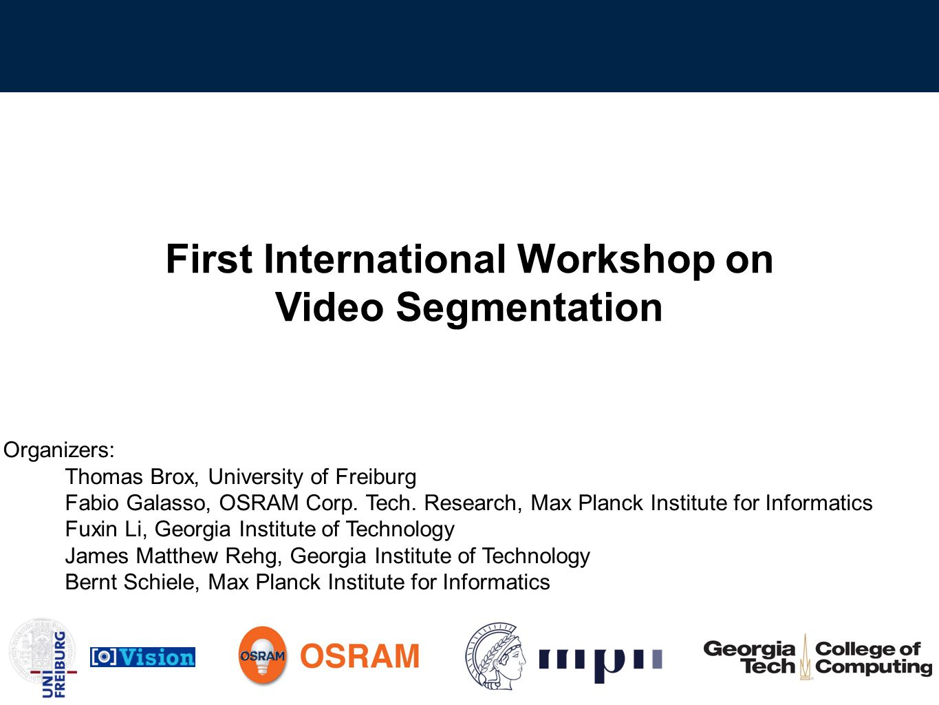 First International Workshop on Video Segmentation Organizers: Thomas Brox, University of Freiburg Fabio Galasso, OSRAM Corp. Tech. Research, Max Plan