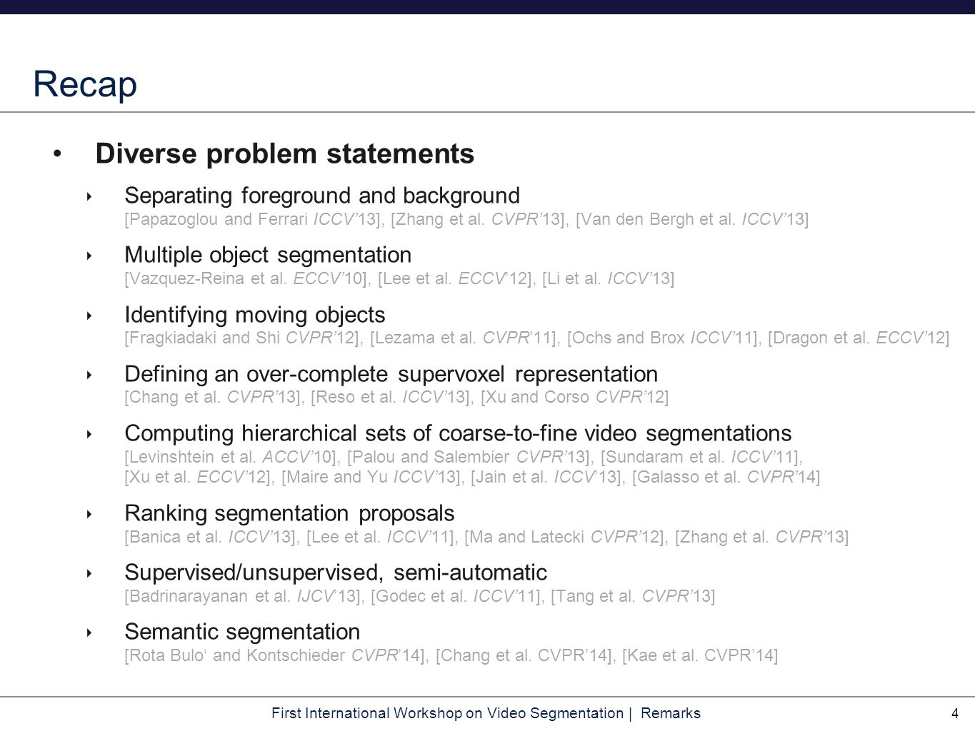 First International Workshop on Video Segmentation | Remarks Recap Diverse problem statements ‣ Separating foreground and background [Papazoglou and F