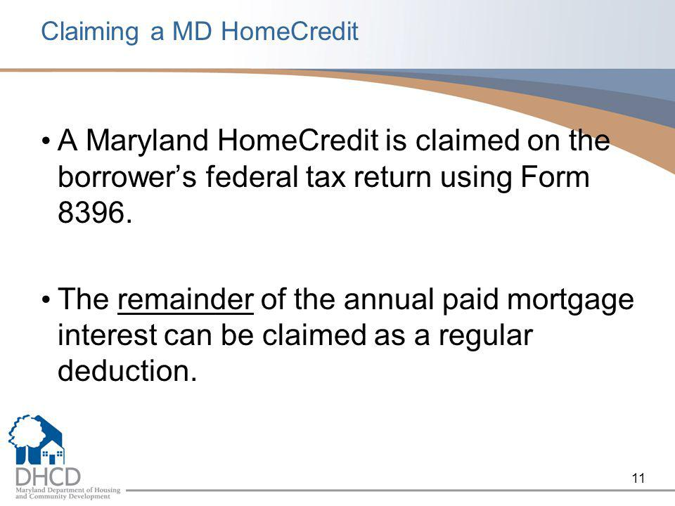 11 Claiming a MD HomeCredit A Maryland HomeCredit is claimed on the borrower's federal tax return using Form 8396. The remainder of the annual paid mo