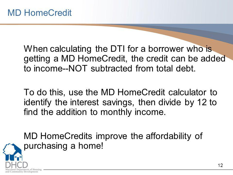 12 MD HomeCredit When calculating the DTI for a borrower who is getting a MD HomeCredit, the credit can be added to income--NOT subtracted from total