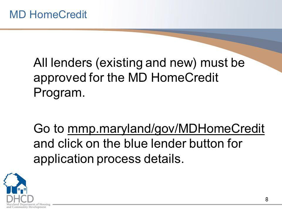 8 MD HomeCredit All lenders (existing and new) must be approved for the MD HomeCredit Program. Go to mmp.maryland/gov/MDHomeCredit and click on the bl