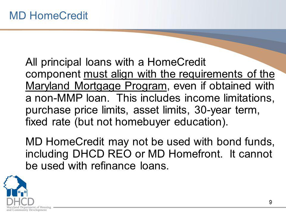 9 MD HomeCredit All principal loans with a HomeCredit component must align with the requirements of the Maryland Mortgage Program, even if obtained with a non-MMP loan.