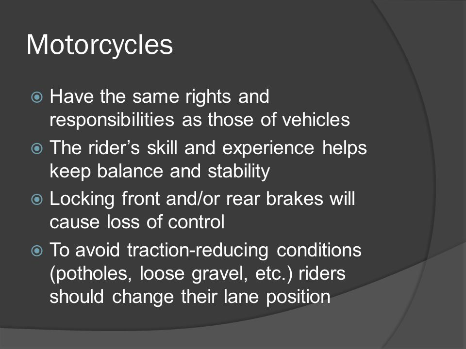 Motorcycles  Most injuries are b/c of the exposed position of the driver and lack of protective equipment – they should put reflective tape on gear to be seen better at night  They are difficult to see in blind spot b/c of their small size  May have difficulty stopping b/c they require the use of front and rear brakes
