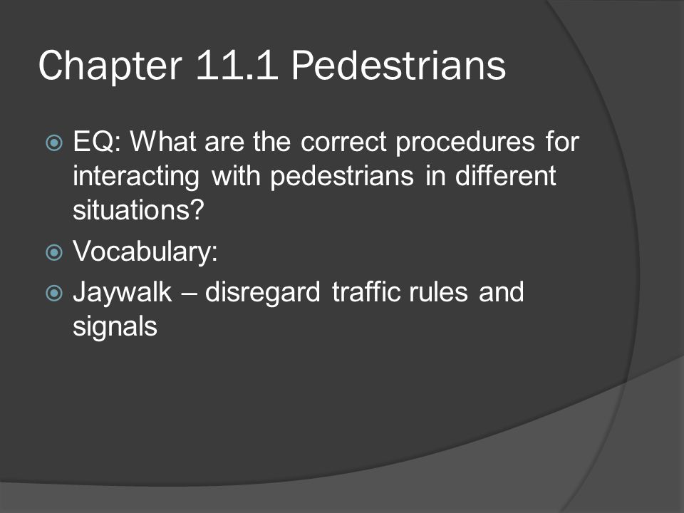 Pedestrians  Pedestrians are the most vulnerable of all roadway users: Children and Seniors have the greatest risk of injury  Nearly ½ of all pedestrian fatalities involve the use of alcohol by the driver or pedestrian  When you exit a vehicle YOU become a pedestrian