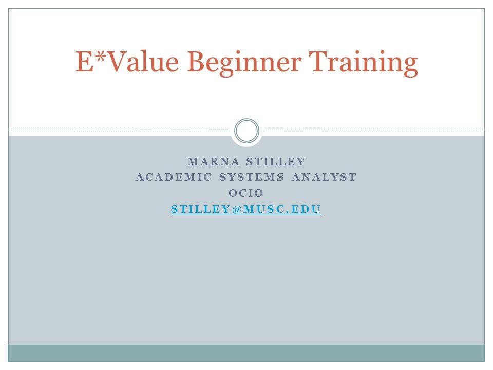 MARNA STILLEY ACADEMIC SYSTEMS ANALYST OCIO STILLEY@MUSC.EDU E*Value Beginner Training
